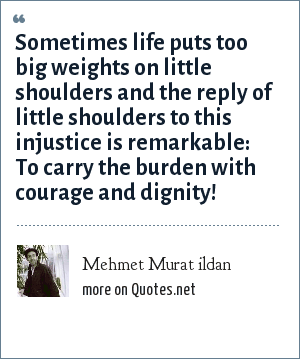 Mehmet Murat ildan: Sometimes life puts too big weights on little shoulders and the reply of little shoulders to this injustice is remarkable: To carry the burden with courage and dignity!