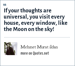Mehmet Murat ildan: If your thoughts are universal, you visit every house, every window, like the Moon on the sky!