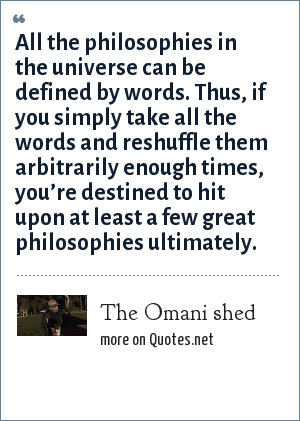 The Omani shed: All the philosophies in the universe can be defined by words. Thus, if you simply take all the words and reshuffle them arbitrarily enough times, you're destined to hit upon at least a few great philosophies ultimately.