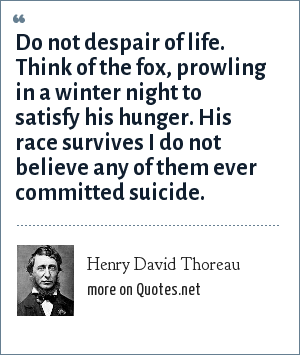 Henry David Thoreau: Do not despair of life. Think of the fox, prowling in a winter night to satisfy his hunger. His race survives I do not believe any of them ever committed suicide.