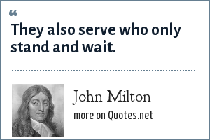 John Milton: They also serve who only stand and wait.