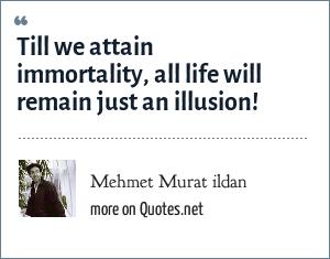 Mehmet Murat ildan: Till we attain immortality, all life will remain just an illusion!