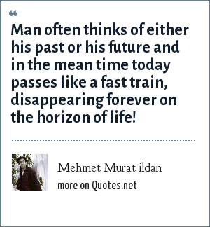 Mehmet Murat ildan: Man often thinks of either his past or his future and in the mean time today passes like a fast train, disappearing forever on the horizon of life!