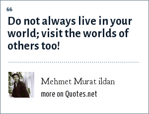 Mehmet Murat ildan: Do not always live in your world; visit the worlds of others too!