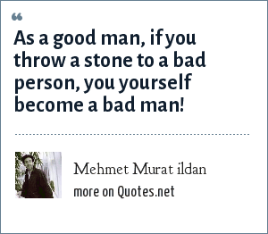Mehmet Murat ildan: As a good man, if you throw a stone to a bad person, you yourself become a bad man!