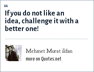 Mehmet Murat ildan: If you do not like an idea, challenge it with a better one!
