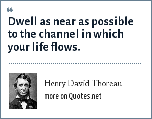 Henry David Thoreau: Dwell as near as possible to the channel in which your life flows.