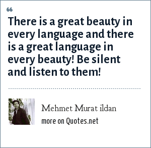 Mehmet Murat ildan: There is a great beauty in every language and there is a great language in every beauty! Be silent and listen to them!