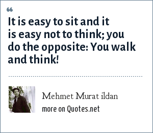 Mehmet Murat ildan: It is easy to sit and it is easy not to think; you do the opposite: You walk and think!