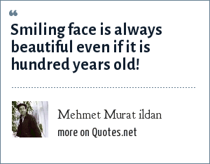 Mehmet Murat ildan: Smiling face is always beautiful even if it is hundred years old!