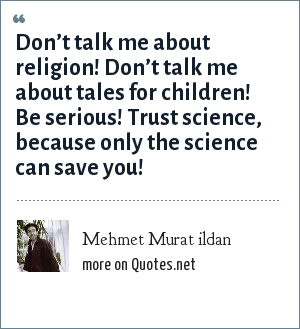 Mehmet Murat ildan: Don't talk me about religion! Don't talk me about tales for children! Be serious! Trust science, because only the science can save you!