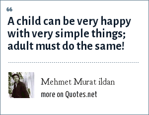 Mehmet Murat ildan: A child can be very happy with very simple things; adult must do the same!