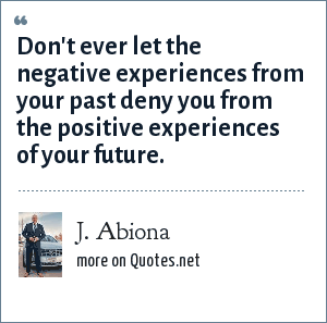 J. Abiona: Don't ever let the negative experiences from your past deny you from the positive experiences of your future.
