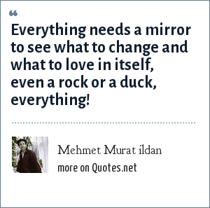 Mehmet Murat ildan: Everything needs a mirror to see what to change and what to love in itself, even a rock or a duck, everything!