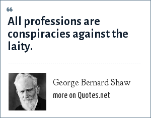 George Bernard Shaw: All professions are conspiracies against the laity.