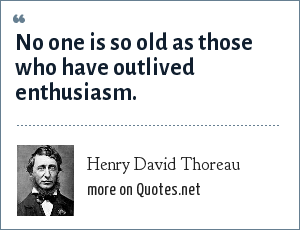 Henry David Thoreau: No one is so old as those who have outlived enthusiasm.