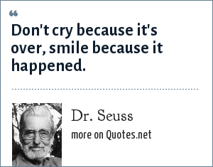 Dr. Seuss: Don't cry because it's over, smile because it happened.
