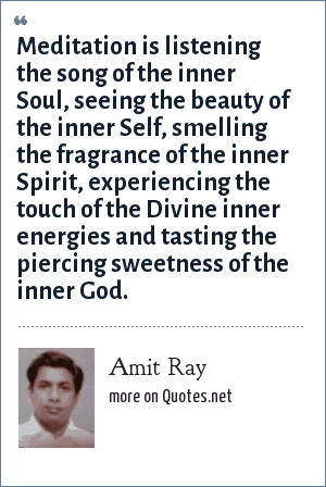 Amit Ray: Meditation is listening the song of the inner Soul, seeing the beauty of the inner Self, smelling the fragrance of the inner Spirit, experiencing the touch of the Divine inner energies and tasting the piercing sweetness of the inner God.