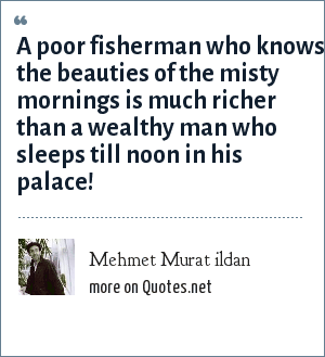 Mehmet Murat ildan: A poor fisherman who knows the beauties of the misty mornings is much richer than a wealthy man who sleeps till noon in his palace!