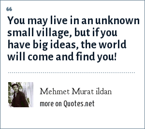 Mehmet Murat ildan: You may live in an unknown small village, but if you have big ideas, the world will come and find you!