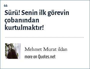 Mehmet Murat ildan: Sürü! Senin ilk görevin çobanından kurtulmaktır!