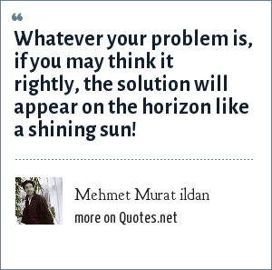 Mehmet Murat ildan: Whatever your problem is, if you may think it rightly, the solution will appear on the horizon like a shining sun!