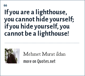 Mehmet Murat ildan: If you are a lighthouse, you cannot hide yourself; if you hide yourself, you cannot be a lighthouse!