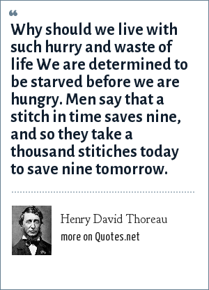 Henry David Thoreau: Why should we live with such hurry and waste of life We are determined to be starved before we are hungry. Men say that a stitch in time saves nine, and so they take a thousand stitiches today to save nine tomorrow.