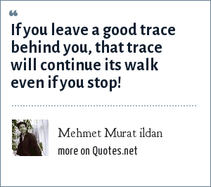 Mehmet Murat ildan: If you leave a good trace behind you, that trace will continue its walk even if you stop!