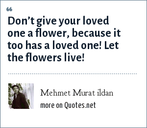 Mehmet Murat ildan: Don't give your loved one a flower, because it too has a loved one! Let the flowers live!