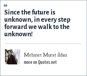Mehmet Murat ildan: Since the future is unknown, in every step forward we walk to the unknown!