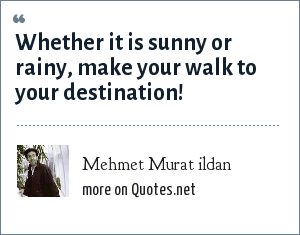 Mehmet Murat ildan: Whether it is sunny or rainy, make your walk to your destination!