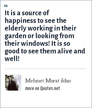 Mehmet Murat ildan: It is a source of happiness to see the elderly working in their garden or looking from their windows! It is so good to see them alive and well!