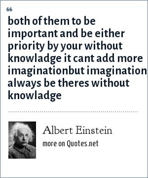Albert Einstein: both of them to be important and be either priority by your without knowladge it cant add more imaginationbut imagination always be theres without knowladge