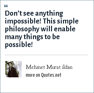 Mehmet Murat ildan: Don't see anything impossible! This simple philosophy will enable many things to be possible!