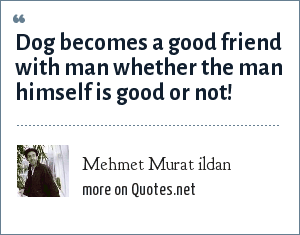Mehmet Murat ildan: Dog becomes a good friend with man whether the man himself is good or not!