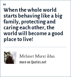 Mehmet Murat ildan: When the whole world starts behaving like a big family, protecting and caring each other, the world will become a good place to live!