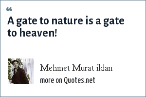 Mehmet Murat ildan: A gate to nature is a gate to heaven!