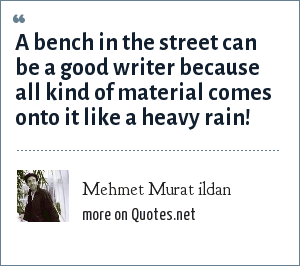 Mehmet Murat ildan: A bench in the street can be a good writer because all kind of material comes onto it like a heavy rain!