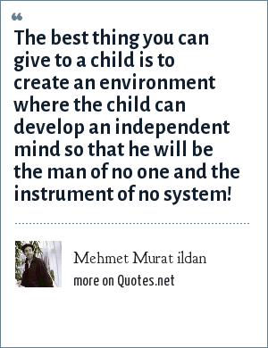 Mehmet Murat ildan: The best thing you can give to a child is to create an environment where the child can develop an independent mind so that he will be the man of no one and the instrument of no system!