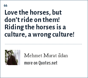 Mehmet Murat ildan: Love the horses, but don't ride on them! Riding the horses is a culture, a wrong culture!