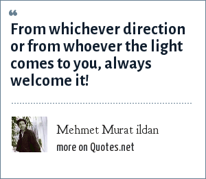 Mehmet Murat ildan: From whichever direction or from whoever the light comes to you, always welcome it!