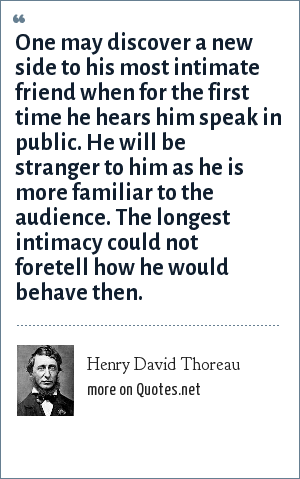 Henry David Thoreau: One may discover a new side to his most intimate friend when for the first time he hears him speak in public. He will be stranger to him as he is more familiar to the audience. The longest intimacy could not foretell how he would behave then.