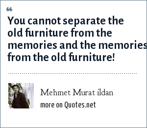 Mehmet Murat ildan: You cannot separate the old furniture from the memories and the memories from the old furniture!