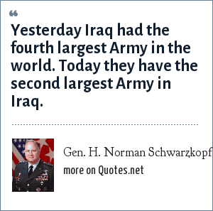 Gen. H. Norman Schwarzkopf: Yesterday Iraq had the fourth largest Army in the world. Today they have the second largest Army in Iraq.