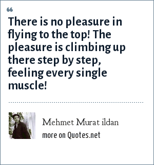 Mehmet Murat ildan: There is no pleasure in flying to the top! The pleasure is climbing up there step by step, feeling every single muscle!