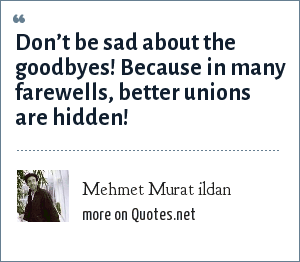 Mehmet Murat ildan: Don't be sad about the goodbyes! Because in many farewells, better unions are hidden!