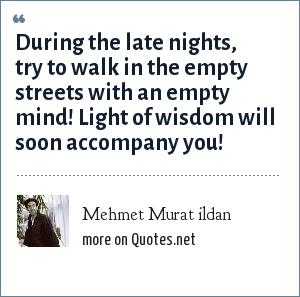Mehmet Murat ildan: During the late nights, try to walk in the empty streets with an empty mind! Light of wisdom will soon accompany you!