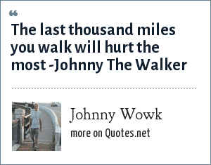 Johnny Wowk: The last thousand miles you walk will hurt the most -Johnny The Walker
