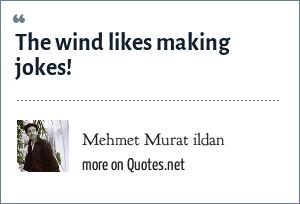Mehmet Murat ildan: The wind likes making jokes!